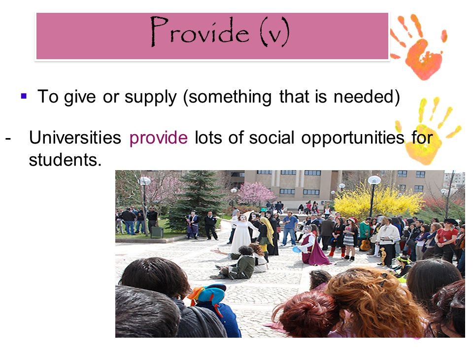 Provide (v) Provide (v)  To give or supply (something that is needed) -Universities provide lots of social opportunities for students.