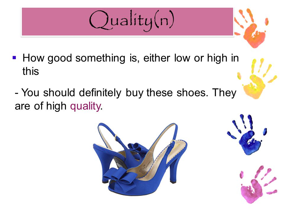 Quality(n) Quality(n)  How good something is, either low or high in this - You should definitely buy these shoes. They are of high quality.