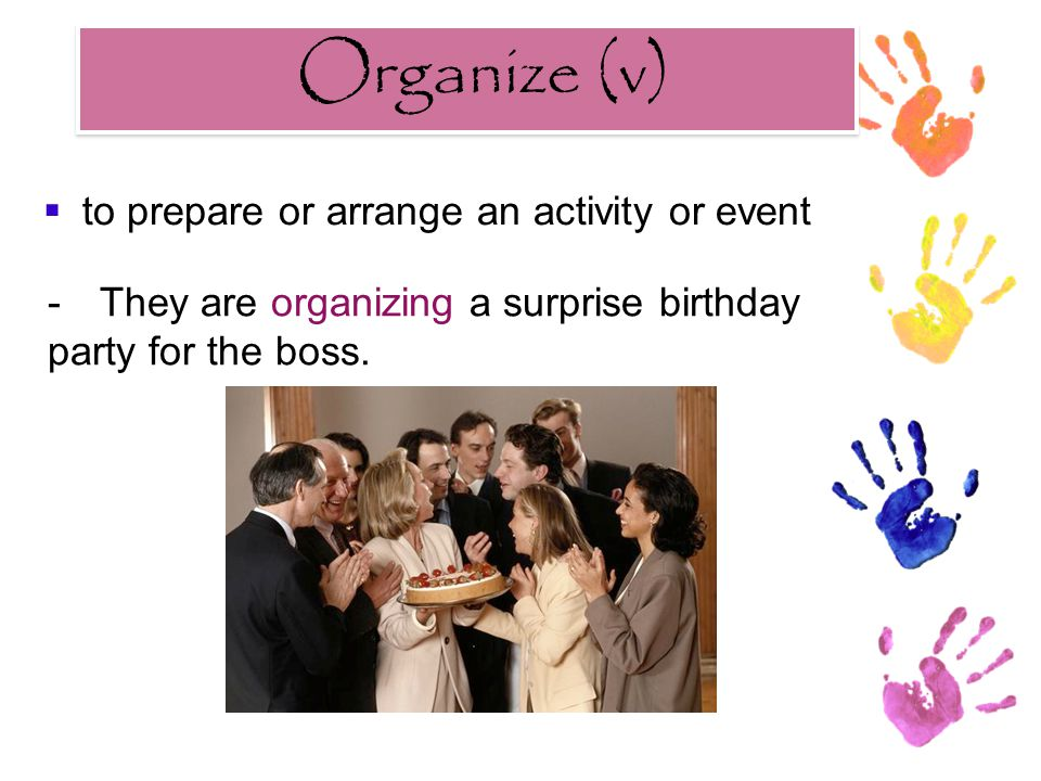 Organize (v) Organize (v) -They are organizing a surprise birthday party for the boss.  to prepare or arrange an activity or event
