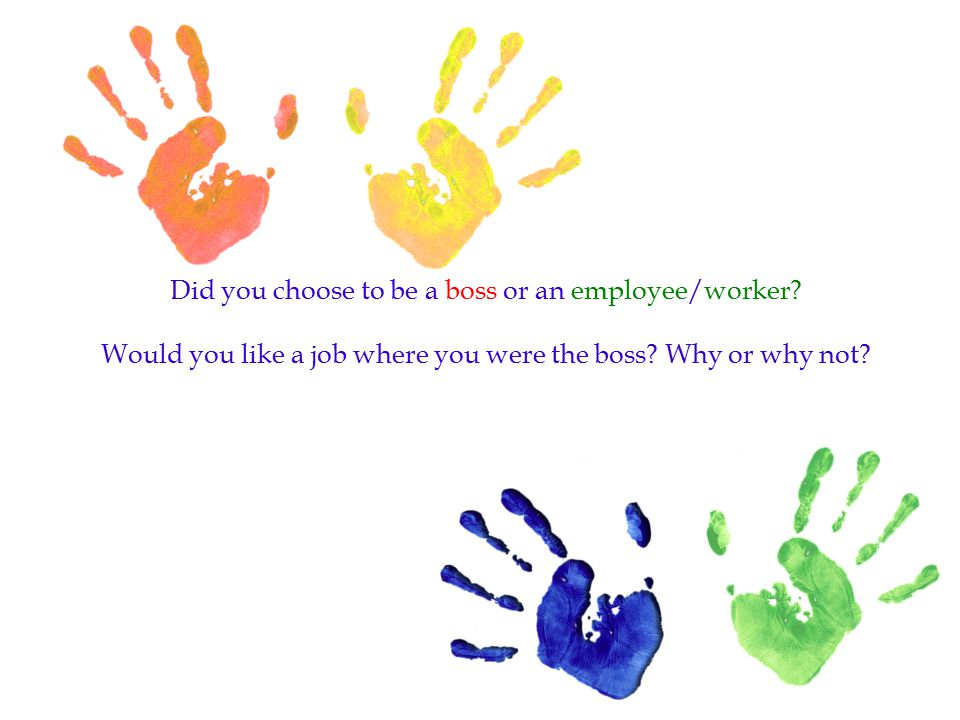 Did you choose to be a boss or an employee/worker? Would you like a job where you were the boss? Why or why not?