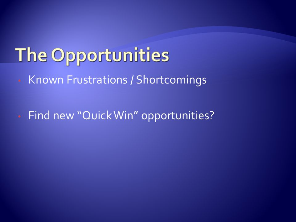 Known Frustrations / Shortcomings Find new Quick Win opportunities?