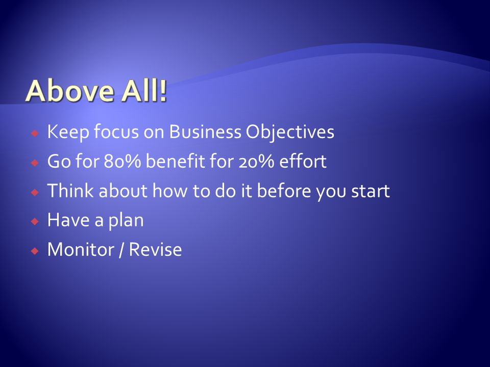  Keep focus on Business Objectives  Go for 80% benefit for 20% effort  Think about how to do it before you start  Have a plan  Monitor / Revise