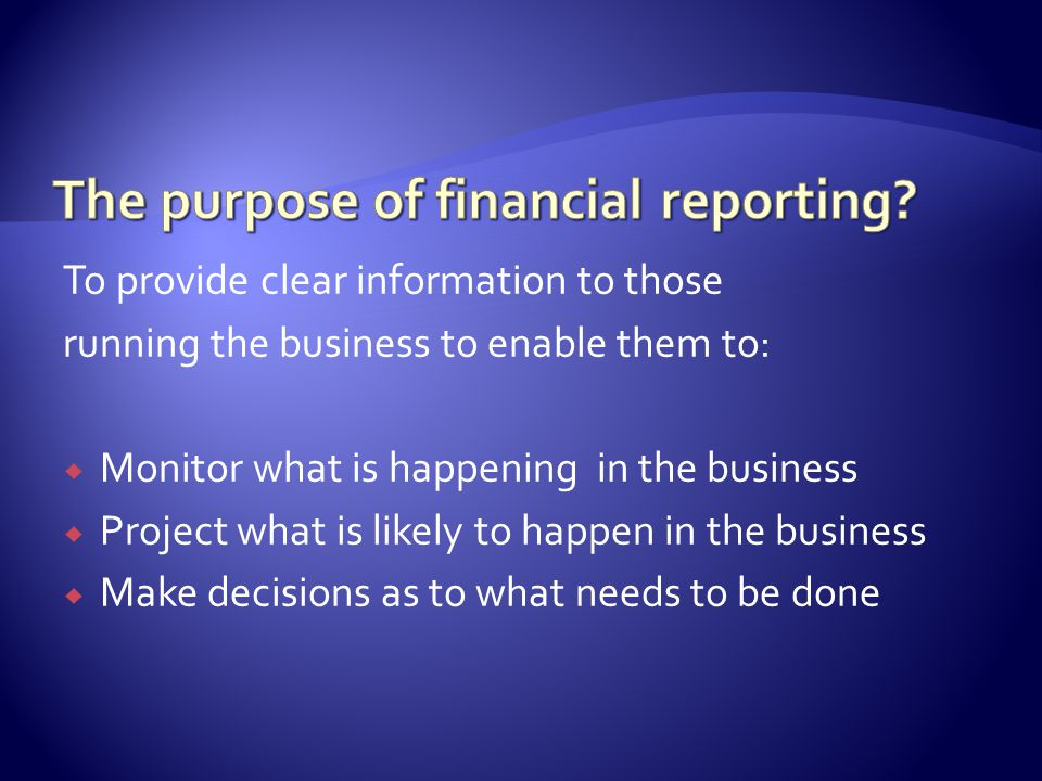 To provide clear information to those running the business to enable them to:  Monitor what is happening in the business  Project what is likely to happen in the business  Make decisions as to what needs to be done