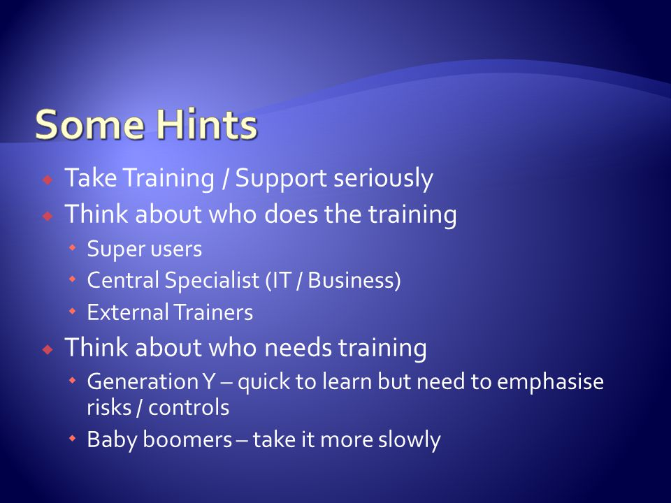  Take Training / Support seriously  Think about who does the training  Super users  Central Specialist (IT / Business)  External Trainers  Think about who needs training  Generation Y – quick to learn but need to emphasise risks / controls  Baby boomers – take it more slowly