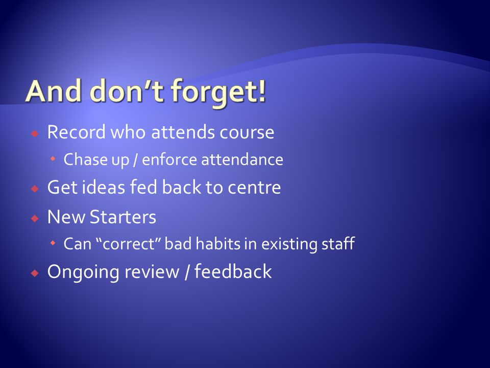  Record who attends course  Chase up / enforce attendance  Get ideas fed back to centre  New Starters  Can correct bad habits in existing staff  Ongoing review / feedback