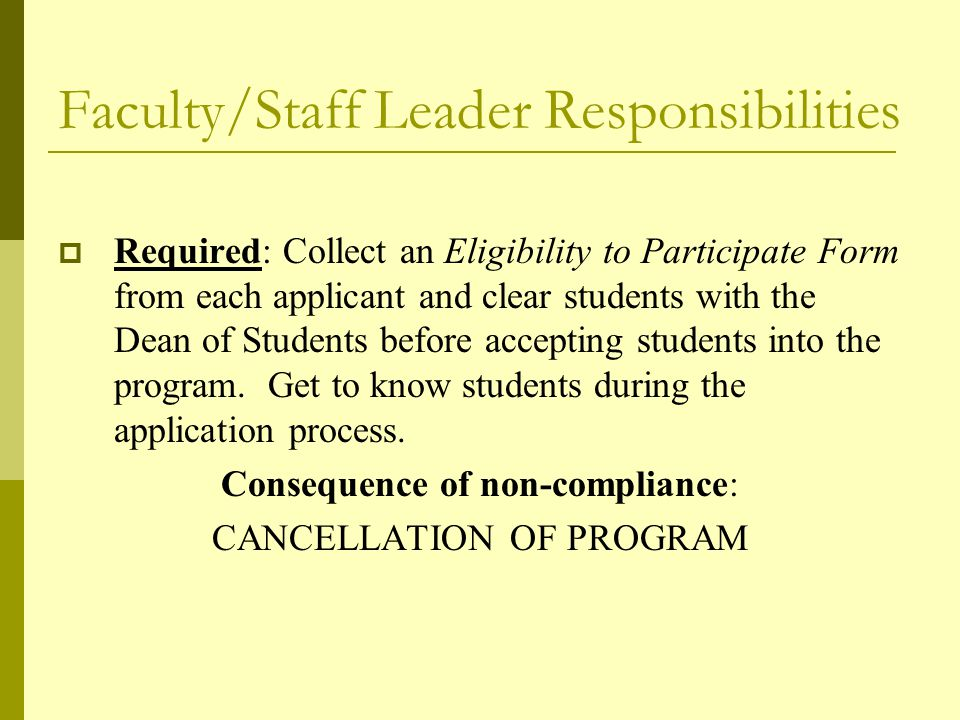 Faculty/Staff Leader Responsibilities  Required: Collect an Eligibility to Participate Form from each applicant and clear students with the Dean of Students before accepting students into the program.