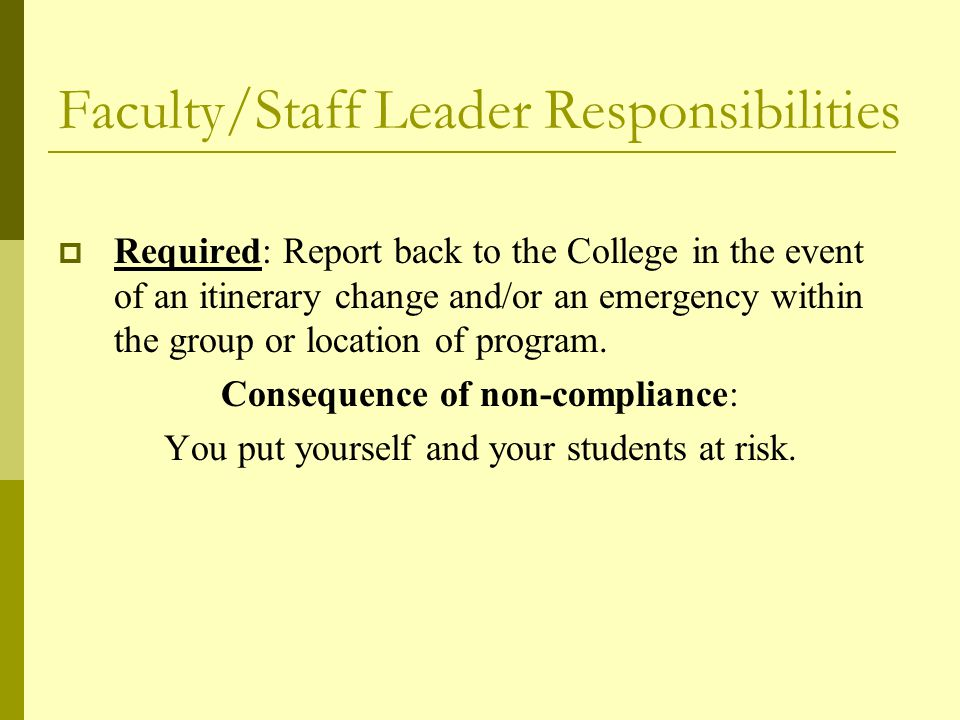 Faculty/Staff Leader Responsibilities  Required: Report back to the College in the event of an itinerary change and/or an emergency within the group or location of program.