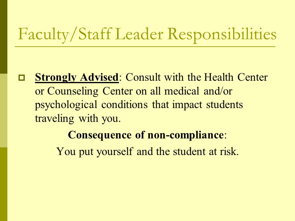 Faculty/Staff Leader Responsibilities  Strongly Advised: Consult with the Health Center or Counseling Center on all medical and/or psychological conditions that impact students traveling with you.