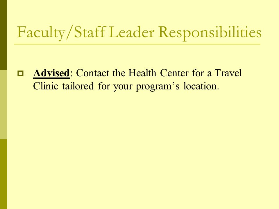 Faculty/Staff Leader Responsibilities  Advised: Contact the Health Center for a Travel Clinic tailored for your program's location.