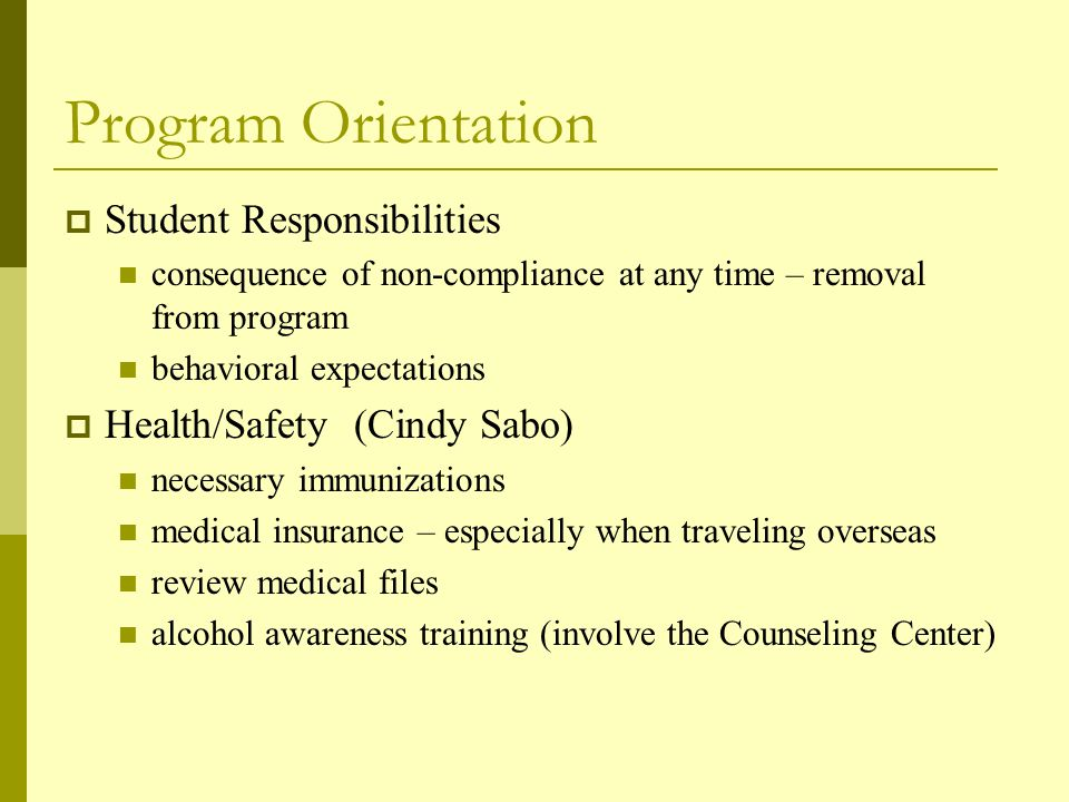Program Orientation  Student Responsibilities consequence of non-compliance at any time – removal from program behavioral expectations  Health/Safety (Cindy Sabo) necessary immunizations medical insurance – especially when traveling overseas review medical files alcohol awareness training (involve the Counseling Center)