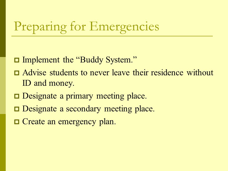 Preparing for Emergencies  Implement the Buddy System.  Advise students to never leave their residence without ID and money.
