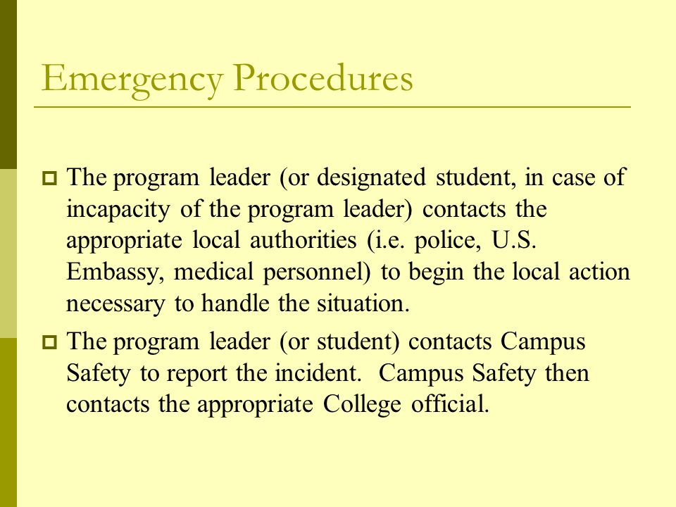 Emergency Procedures  The program leader (or designated student, in case of incapacity of the program leader) contacts the appropriate local authorities (i.e.