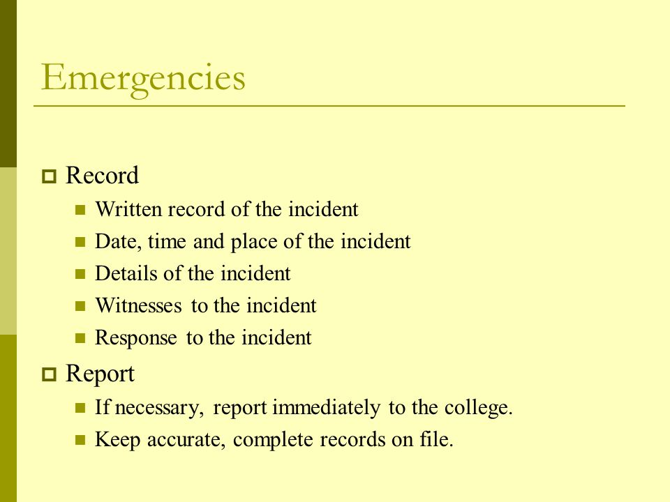 Emergencies  Record Written record of the incident Date, time and place of the incident Details of the incident Witnesses to the incident Response to the incident  Report If necessary, report immediately to the college.