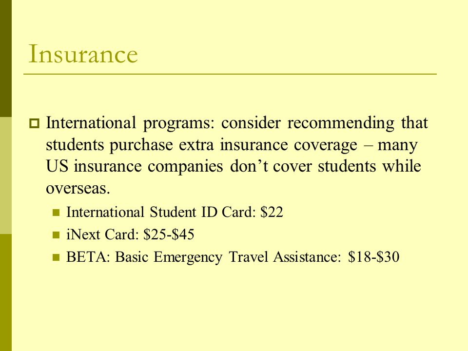 Insurance  International programs: consider recommending that students purchase extra insurance coverage – many US insurance companies don't cover students while overseas.
