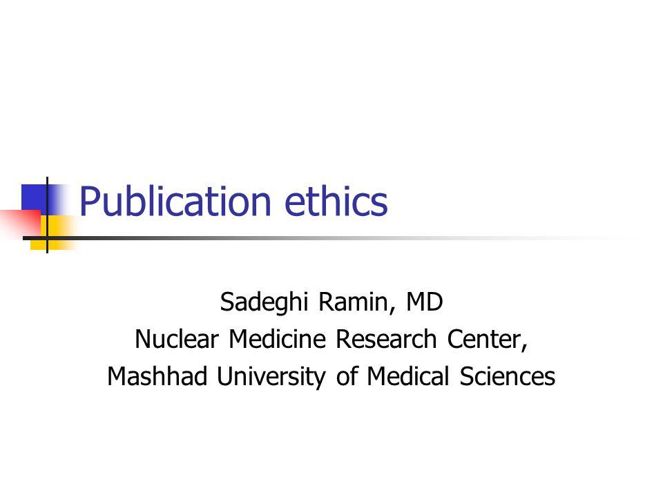 Publication ethics Sadeghi Ramin, MD Nuclear Medicine Research Center, Mashhad University of Medical Sciences