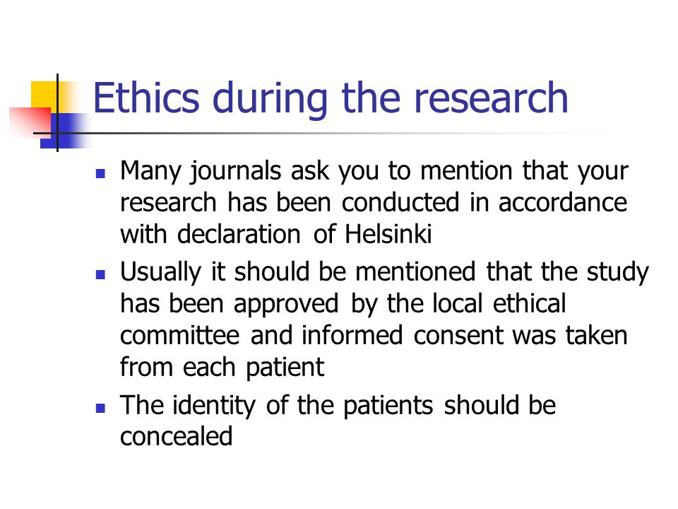 Ethics during the research Many journals ask you to mention that your research has been conducted in accordance with declaration of Helsinki Usually it should be mentioned that the study has been approved by the local ethical committee and informed consent was taken from each patient The identity of the patients should be concealed