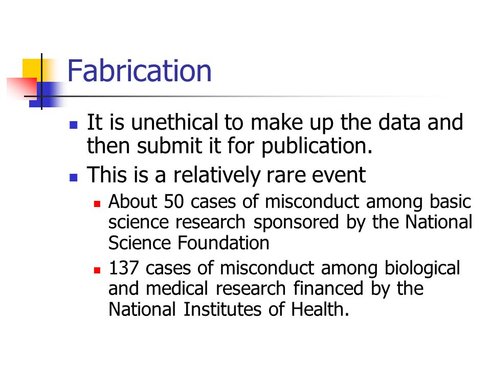 Fabrication It is unethical to make up the data and then submit it for publication. This is a relatively rare event About 50 cases of misconduct among