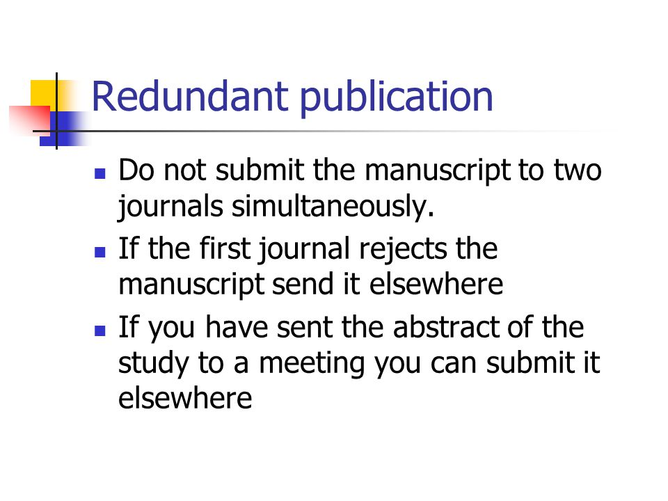 Redundant publication Do not submit the manuscript to two journals simultaneously.