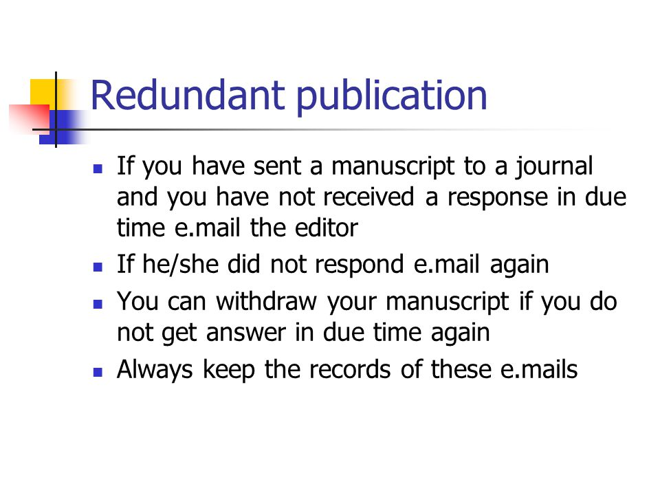 Redundant publication If you have sent a manuscript to a journal and you have not received a response in due time e.mail the editor If he/she did not respond e.mail again You can withdraw your manuscript if you do not get answer in due time again Always keep the records of these e.mails