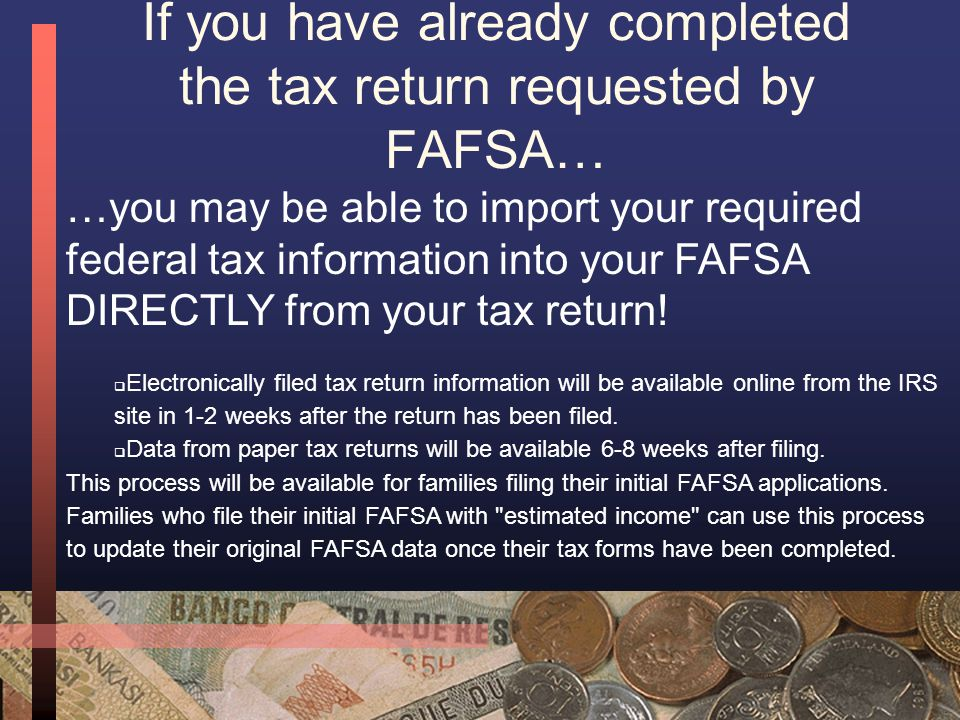 Reminder: You do not have to wait until your taxes are complete to file the FAFSA—in fact—if your taxes won't be completed by 2/1, you should estimate your income (see Step 6 for information on how to help!) AND …use the information in this section to update your information once you have completed your FAFSA!