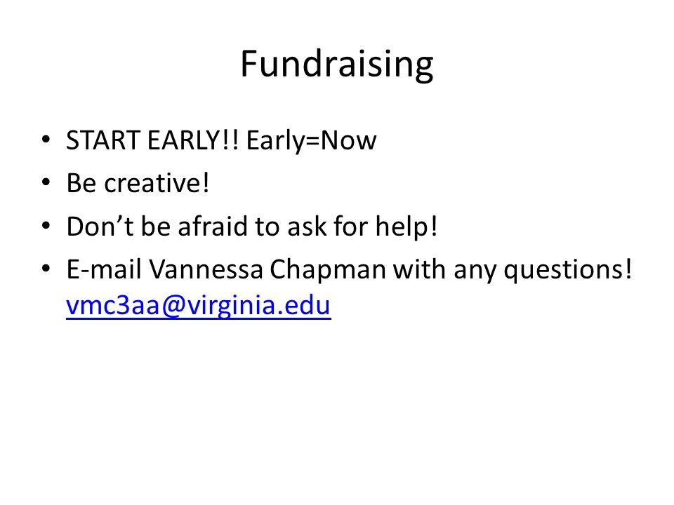 Fundraising START EARLY!. Early=Now Be creative. Don't be afraid to ask for help.