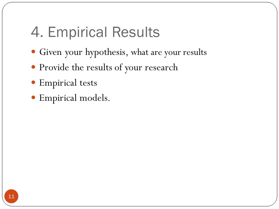 4. Empirical Results 11 Given your hypothesis, what are your results Provide the results of your research Empirical tests Empirical models.