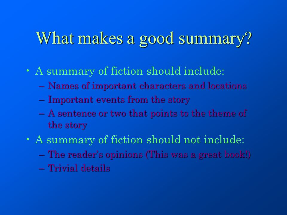 What makes a good summary? A summary of fiction should include: –Names of important characters and locations –Important events from the story –A sente