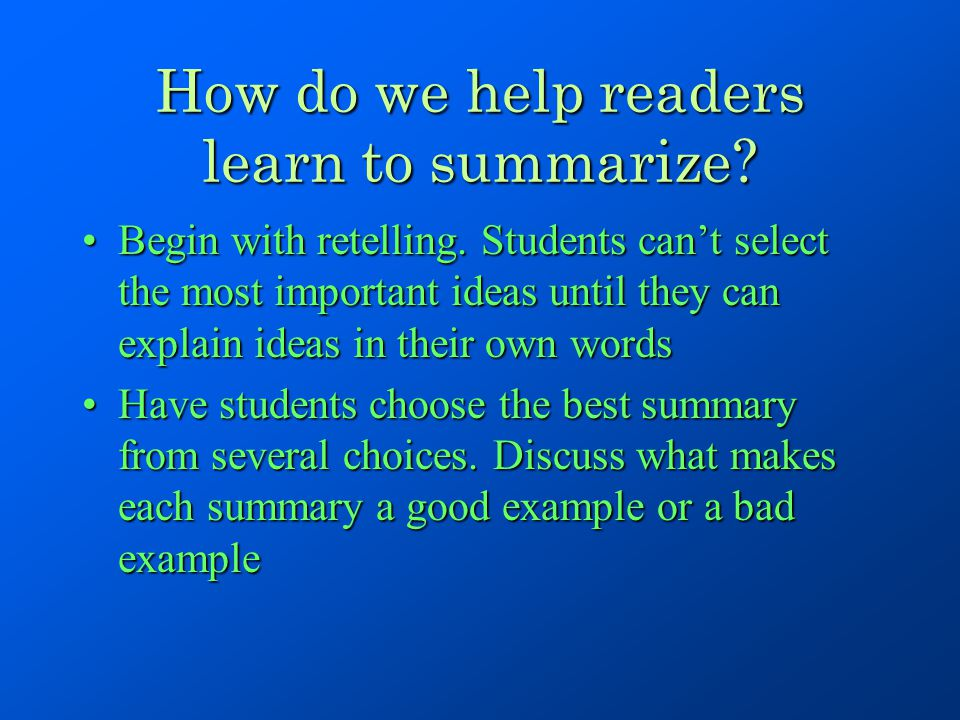 How do we help readers learn to summarize? Begin with retelling. Students can't select the most important ideas until they can explain ideas in their
