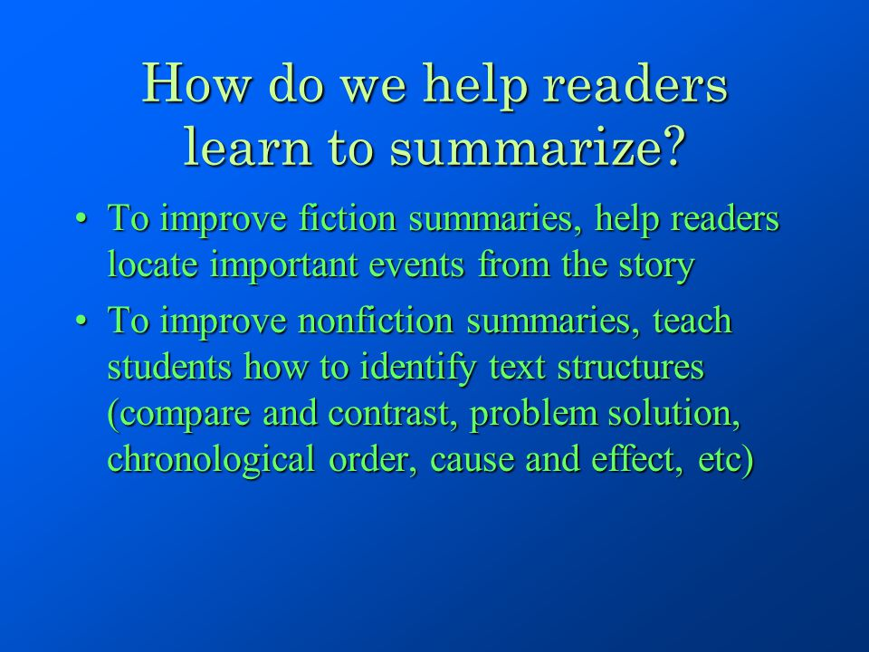 How do we help readers learn to summarize? To improve fiction summaries, help readers locate important events from the storyTo improve fiction summari