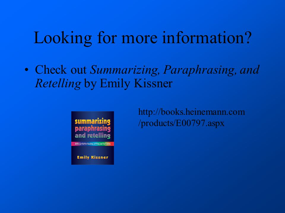 Looking for more information? Check out Summarizing, Paraphrasing, and Retelling by Emily Kissner http://books.heinemann.com /products/E00797.aspx