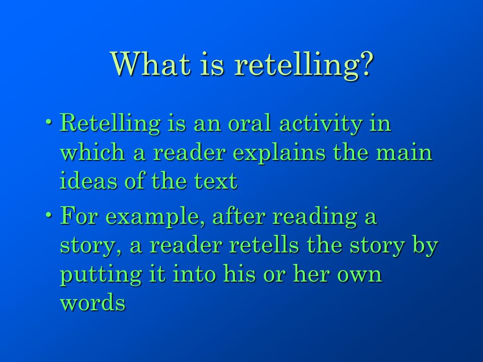 What is retelling? Retelling is an oral activity in which a reader explains the main ideas of the textRetelling is an oral activity in which a reader