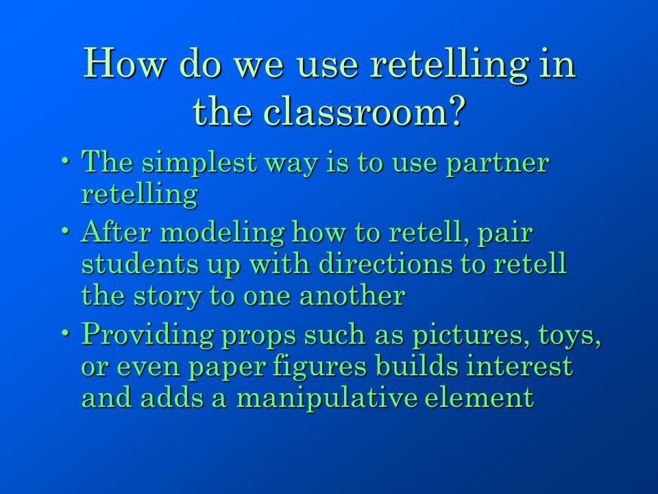 How do we use retelling in the classroom? The simplest way is to use partner retellingThe simplest way is to use partner retelling After modeling how