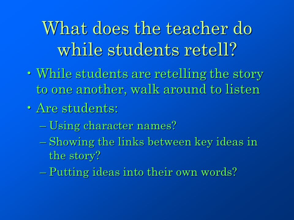 What does the teacher do while students retell? While students are retelling the story to one another, walk around to listenWhile students are retelli