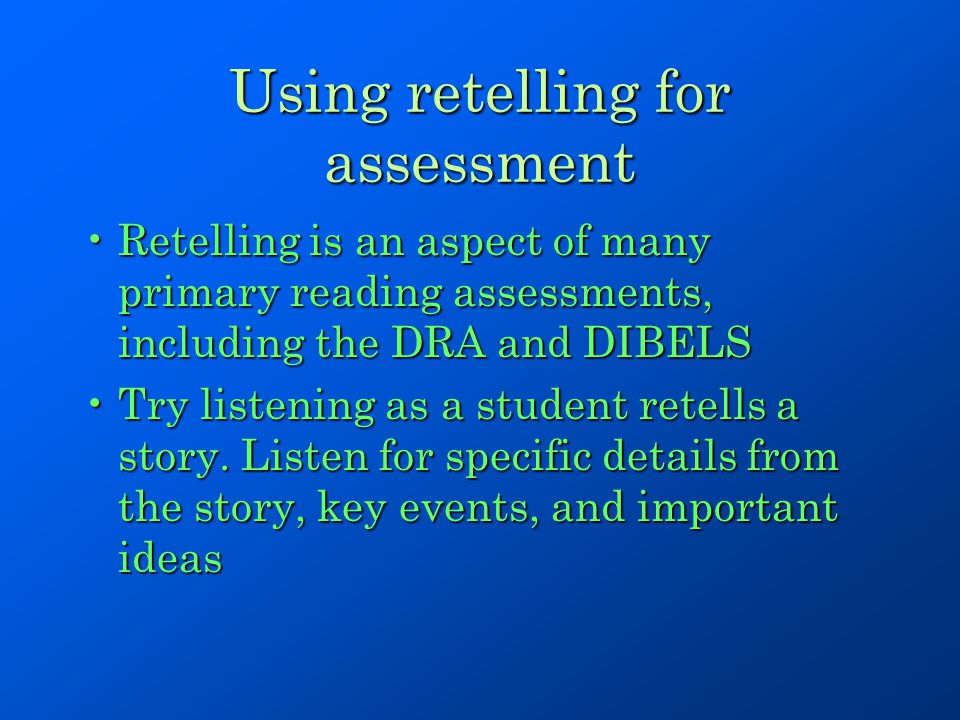 Using retelling for assessment Retelling is an aspect of many primary reading assessments, including the DRA and DIBELSRetelling is an aspect of many