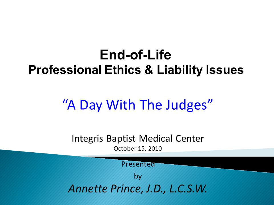 End-of-Life Professional Ethics & Liability Issues A Day With The Judges Integris Baptist Medical Center October 15, 2010 Presented by Annette Prince, J.D., L.C.S.W.