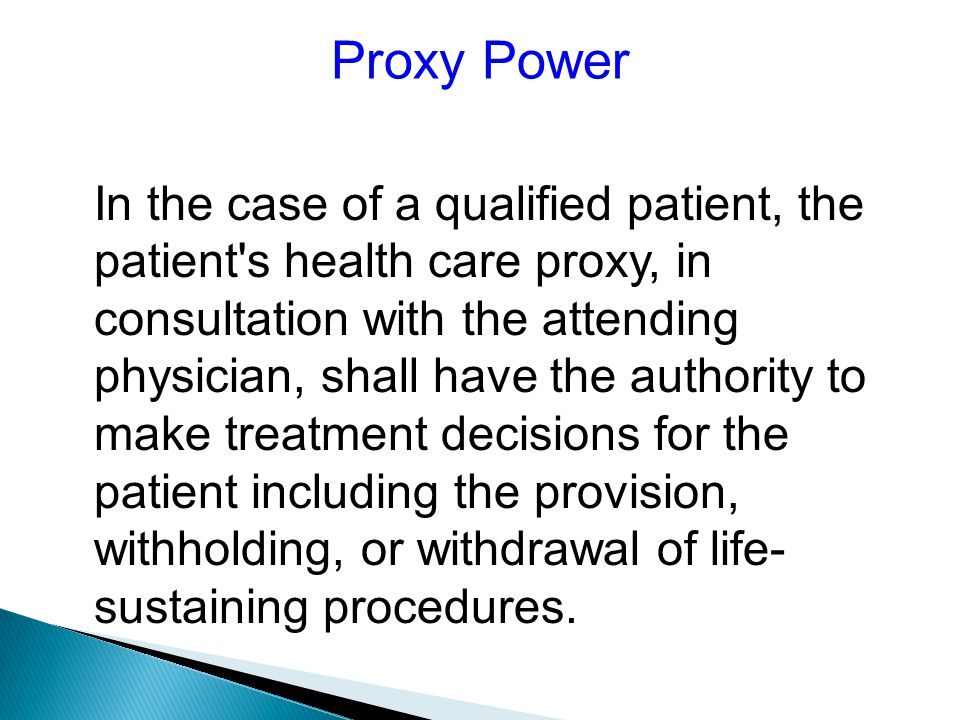 Proxy Power In the case of a qualified patient, the patient s health care proxy, in consultation with the attending physician, shall have the authority to make treatment decisions for the patient including the provision, withholding, or withdrawal of life- sustaining procedures.