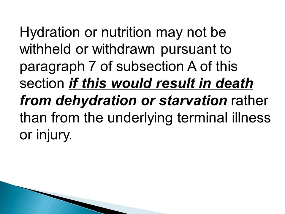 Hydration or nutrition may not be withheld or withdrawn pursuant to paragraph 7 of subsection A of this section if this would result in death from dehydration or starvation rather than from the underlying terminal illness or injury.