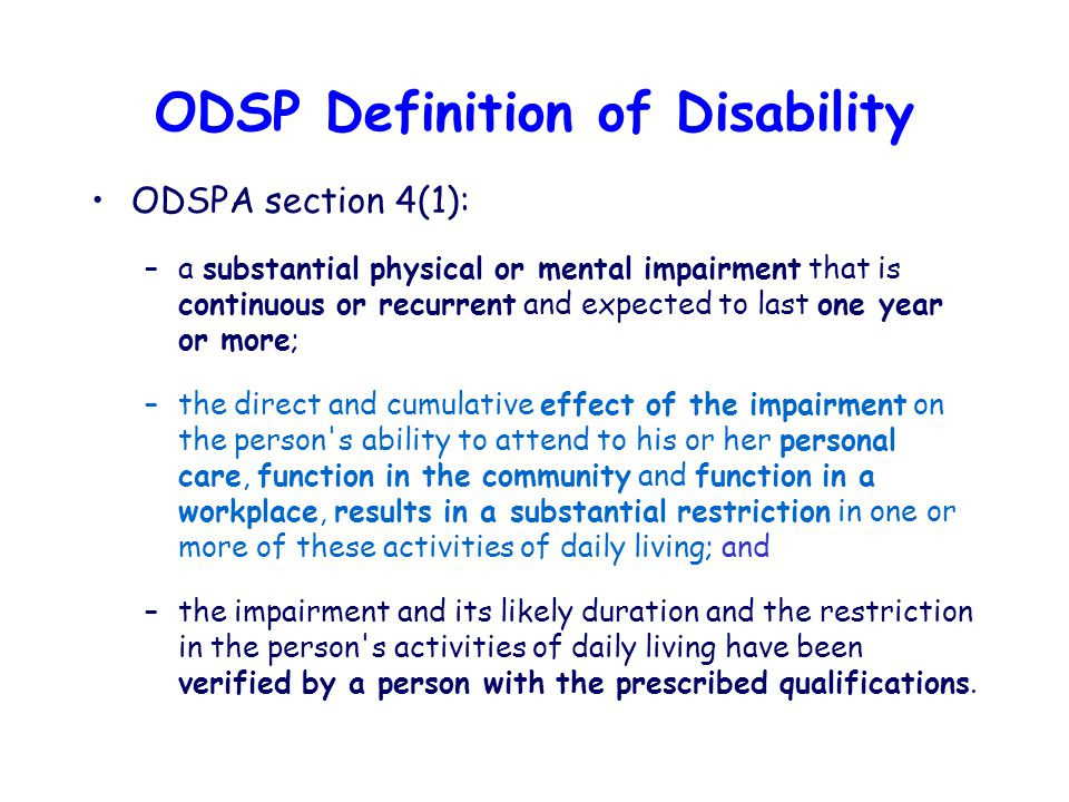 ODSP Definition of Disability ODSPA section 4(1): –a substantial physical or mental impairment that is continuous or recurrent and expected to last one year or more; –the direct and cumulative effect of the impairment on the person s ability to attend to his or her personal care, function in the community and function in a workplace, results in a substantial restriction in one or more of these activities of daily living; and –the impairment and its likely duration and the restriction in the person s activities of daily living have been verified by a person with the prescribed qualifications.