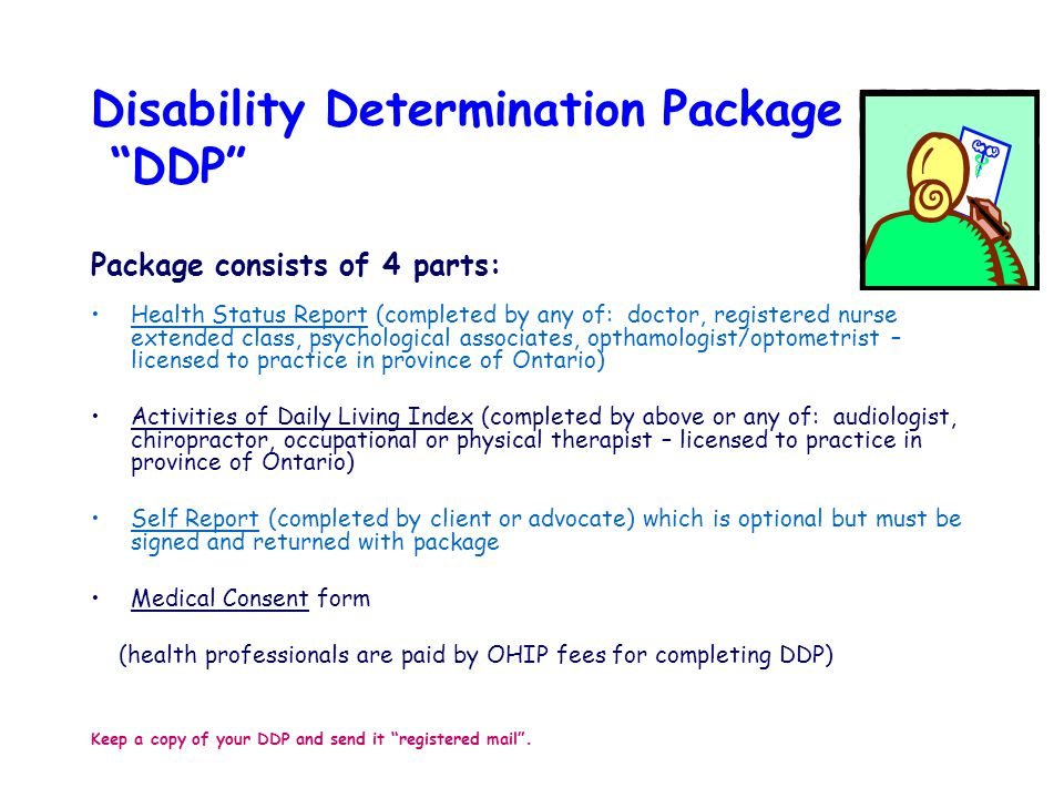 Disability Determination Package DDP Package consists of 4 parts: Health Status Report (completed by any of: doctor, registered nurse extended class, psychological associates, opthamologist/optometrist – licensed to practice in province of Ontario) Activities of Daily Living Index (completed by above or any of: audiologist, chiropractor, occupational or physical therapist – licensed to practice in province of Ontario) Self Report (completed by client or advocate) which is optional but must be signed and returned with package Medical Consent form (health professionals are paid by OHIP fees for completing DDP) Keep a copy of your DDP and send it registered mail .