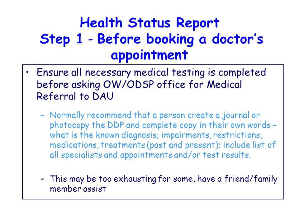 Health Status Report Step 1 - Before booking a doctor's appointment Ensure all necessary medical testing is completed before asking OW/ODSP office for Medical Referral to DAU –Normally recommend that a person create a journal or photocopy the DDP and complete copy in their own words – what is the known diagnosis; impairments, restrictions, medications, treatments (past and present); include list of all specialists and appointments and/or test results.