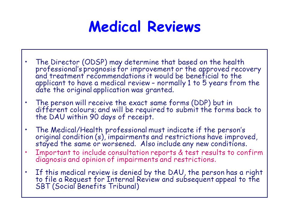 Medical Reviews The Director (ODSP) may determine that based on the health professional's prognosis for improvement or the approved recovery and treatment recommendations it would be beneficial to the applicant to have a medical review – normally 1 to 5 years from the date the original application was granted.
