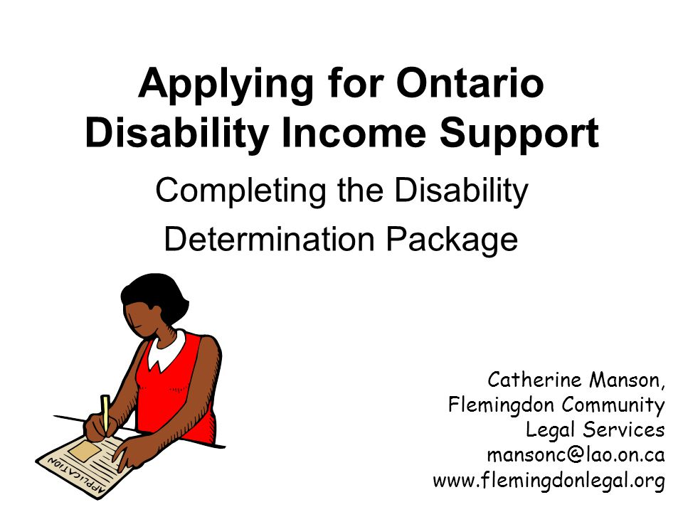 Applying for Ontario Disability Income Support Completing the Disability Determination Package Catherine Manson, Flemingdon Community Legal Services mansonc@lao.on.ca www.flemingdonlegal.org