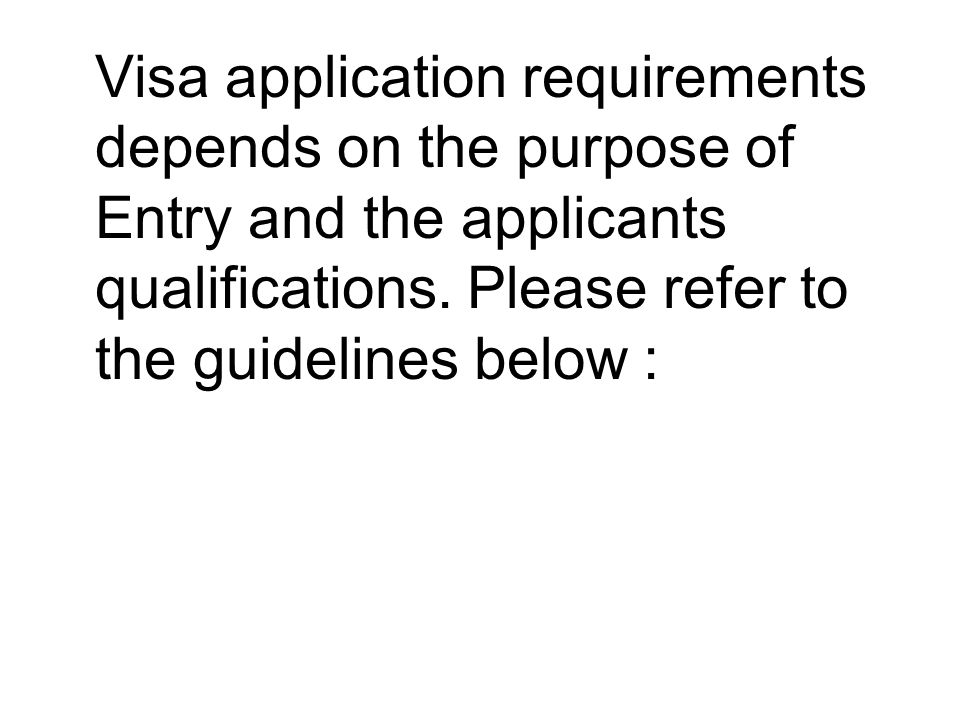 Visa application requirements depends on the purpose of Entry and the applicants qualifications. Please refer to the guidelines below :
