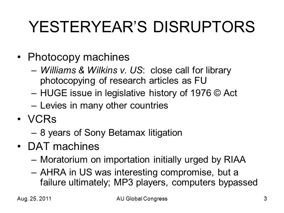 Aug. 25, 2011AU Global Congress3 YESTERYEAR'S DISRUPTORS Photocopy machines –Williams & Wilkins v.