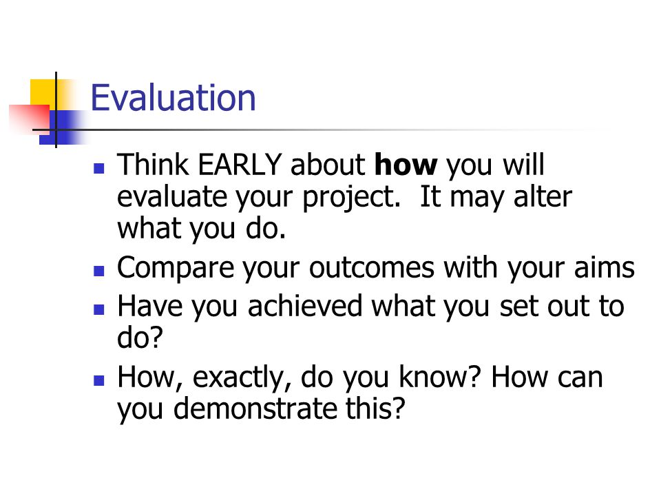 Evaluation Think EARLY about how you will evaluate your project. It may alter what you do. Compare your outcomes with your aims Have you achieved what