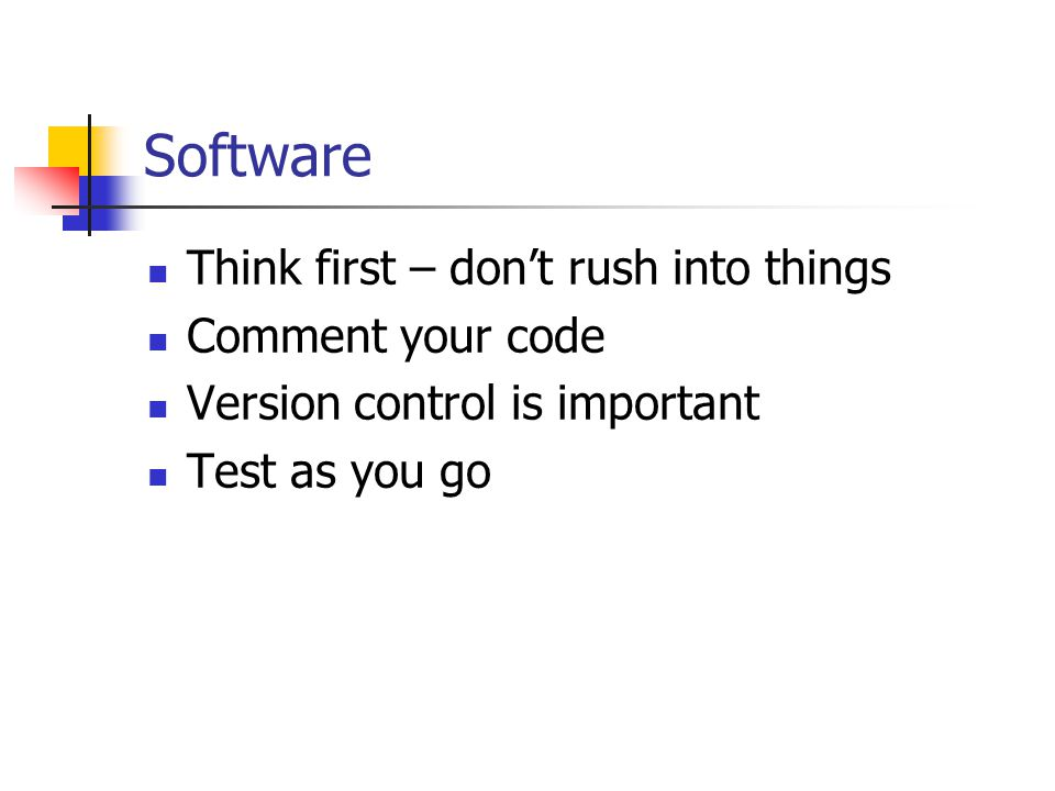 Software Think first – don't rush into things Comment your code Version control is important Test as you go