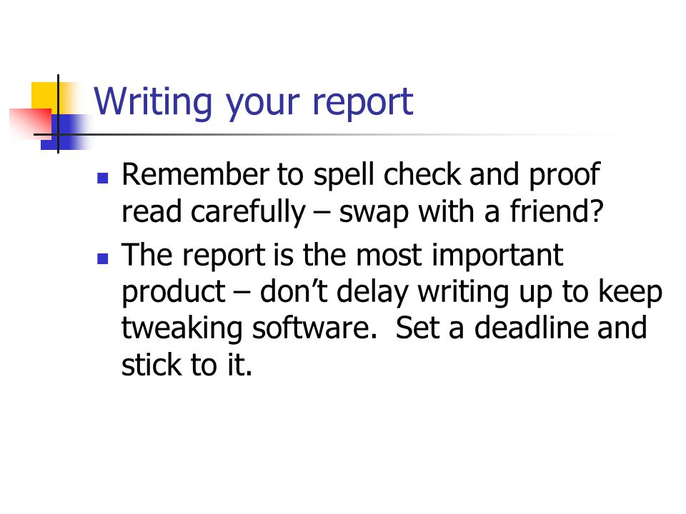 Writing your report Remember to spell check and proof read carefully – swap with a friend.