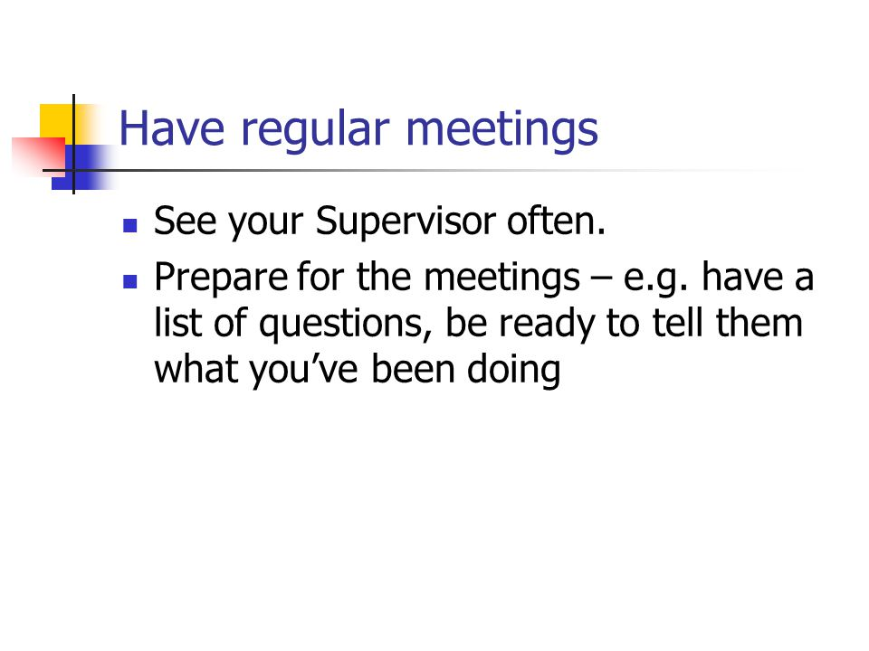 Have regular meetings See your Supervisor often. Prepare for the meetings – e.g.