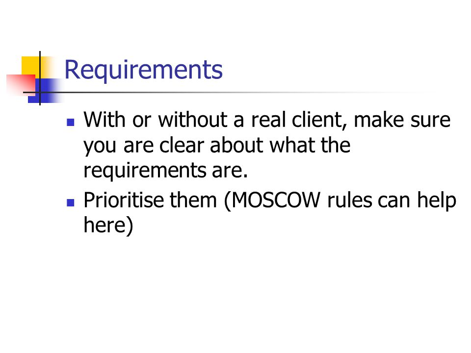 Requirements With or without a real client, make sure you are clear about what the requirements are. Prioritise them (MOSCOW rules can help here)