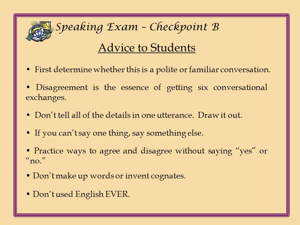 Ch Speaking Exam – Checkpoint B Advice to Students Disagreement is the essence of getting six conversational exchanges.